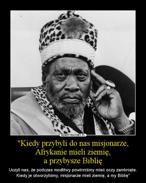 """""""Kiedy przybyli do nas misjonarze, Afrykanie mieli ziemię, a przybysze Biblię"""