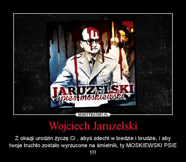 Wojciech Jaruzelski – Z okazji urodzin życzę Ci , abyś zdechł w biedzie i brudzie, i aby twoje truchło zostało wyrzucone na śmietnik, ty MOSKIEWSKI PSIE !!!!