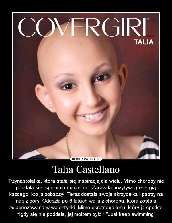 """Talia Castellano – Trzynastolatka, która stała się inspiracją dla wielu. Mimo choroby nie poddała się, spełniała marzenia.  Zarażała pozytywną energią każdego, kto ją zobaczył. Teraz dostała swoje skrzydełka i patrzy na nas z góry. Odeszła po 6 latach walki z chorobą, która została zdiagnozowana w walentynki. Mimo okrutnego losu, który ją spotkał nigdy się nie poddała, jej mottem było : """"Just keep swimming"""""""