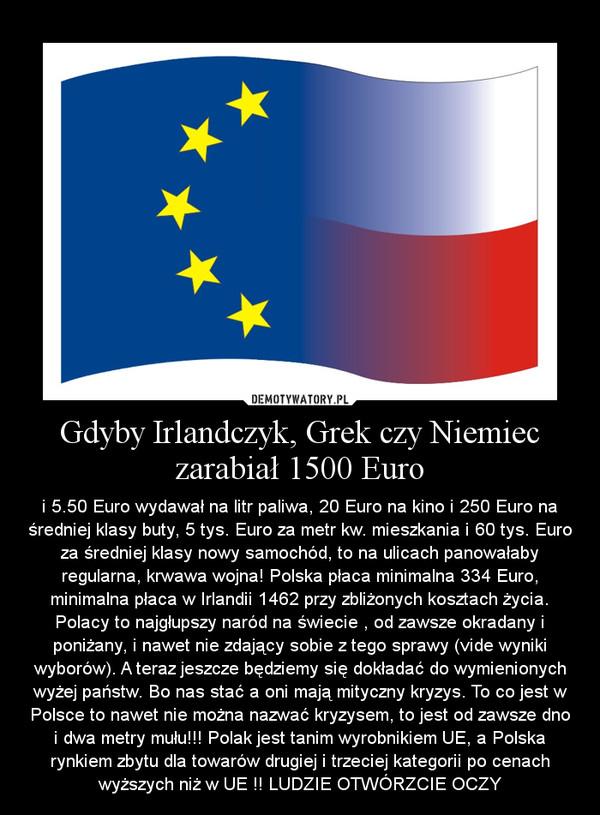 Gdyby Irlandczyk, Grek czy Niemiec zarabiał 1500 Euro – i 5.50 Euro wydawał na litr paliwa, 20 Euro na kino i 250 Euro na średniej klasy buty, 5 tys. Euro za metr kw. mieszkania i 60 tys. Euro za średniej klasy nowy samochód, to na ulicach panowałaby regularna, krwawa wojna! Polska płaca minimalna 334 Euro, minimalna płaca w Irlandii 1462 przy zbliżonych kosztach życia. Polacy to najgłupszy naród na świecie , od zawsze okradany i poniżany, i nawet nie zdający sobie z tego sprawy (vide wyniki wyborów). A teraz jeszcze będziemy się dokładać do wymienionych wyżej państw. Bo nas stać a oni mają mityczny kryzys. To co jest w Polsce to nawet nie można nazwać kryzysem, to jest od zawsze dno i dwa metry mułu!!! Polak jest tanim wyrobnikiem UE, a Polska rynkiem zbytu dla towarów drugiej i trzeciej kategorii po cenach wyższych niż w UE !! LUDZIE OTWÓRZCIE OCZY