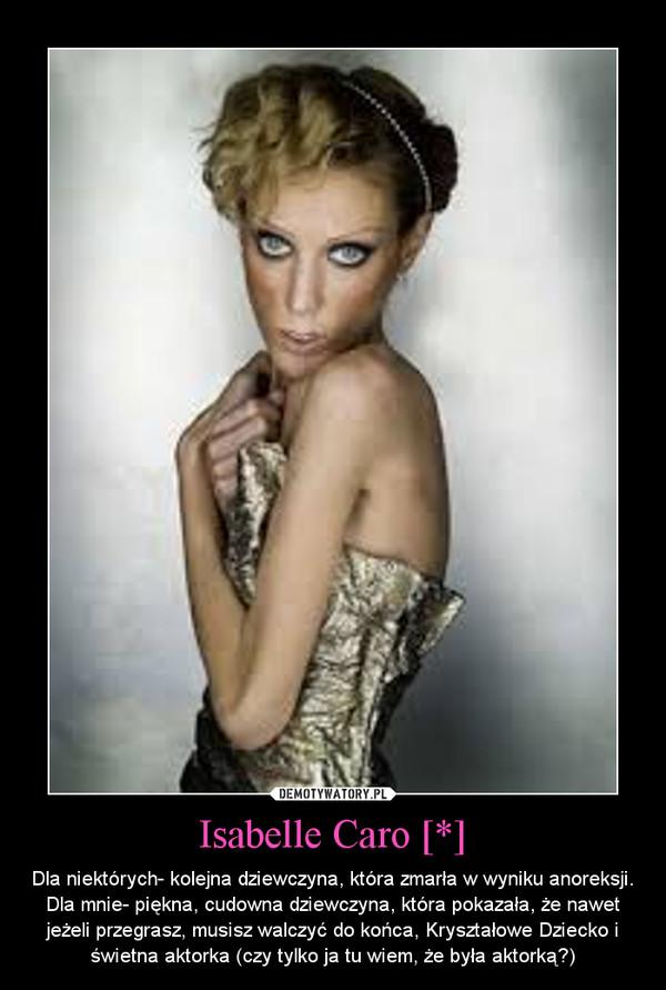 Isabelle Caro [*] – Dla niektórych- kolejna dziewczyna, która zmarła w wyniku anoreksji.Dla mnie- piękna, cudowna dziewczyna, która pokazała, że nawet jeżeli przegrasz, musisz walczyć do końca, Kryształowe Dziecko i świetna aktorka (czy tylko ja tu wiem, że była aktorką?)