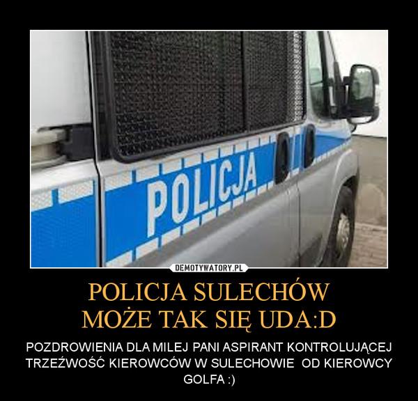 POLICJA SULECHÓWMOŻE TAK SIĘ UDA:D – POZDROWIENIA DLA MILEJ PANI ASPIRANT KONTROLUJĄCEJ TRZEŹWOŚĆ KIEROWCÓW W SULECHOWIE  OD KIEROWCY GOLFA :)