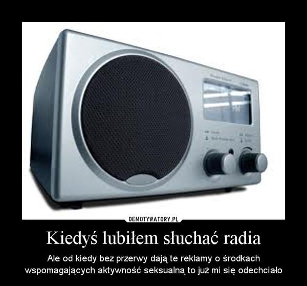 Kiedyś lubiłem słuchać radia – Ale od kiedy bez przerwy dają te reklamy o środkach wspomagających aktywność seksualną to już mi się odechciało