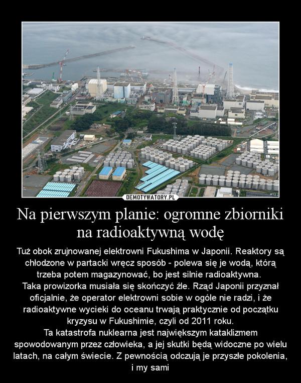 Na pierwszym planie: ogromne zbiorniki na radioaktywną wodę – Tuż obok zrujnowanej elektrowni Fukushima w Japonii. Reaktory są chłodzone w partacki wręcz sposób - polewa się je wodą, którą trzeba potem magazynować, bo jest silnie radioaktywna. Taka prowizorka musiała się skończyć źle. Rząd Japonii przyznał oficjalnie, że operator elektrowni sobie w ogóle nie radzi, i że radioaktywne wycieki do oceanu trwają praktycznie od początku kryzysu w Fukushimie, czyli od 2011 roku.Ta katastrofa nuklearna jest największym kataklizmem spowodowanym przez człowieka, a jej skutki będą widoczne po wielu latach, na całym świecie. Z pewnością odczują je przyszłe pokolenia, i my sami