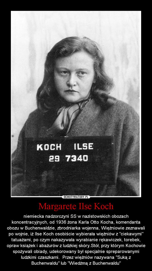 """Margarete Ilse Koch – niemiecka nadzorczyni SS w nazistowskich obozach koncentracyjnych, od 1936 żona Karla Otto Kocha, komendanta obozu w Buchenwaldzie, zbrodniarka wojenna, Więźniowie zeznawali po wojnie, iż Ilse Koch osobiście wybierała więźniów z """"ciekawymi"""" tatuażami, po czym nakazywała wyrabianie rękawiczek, torebek, opraw książek i abażurów z ludzkiej skóry.Stół, przy którym Kochowie spożywali obiady, udekorowany był specjalnie spreparowanymi ludzkimi czaszkami.  Przez więźniów nazywana """"Suką z Buchenwaldu"""" lub """"Wiedźmą z Buchenwaldu"""""""