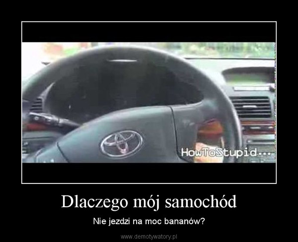 Dlaczego mój samochód – Nie jezdzi na moc bananów?