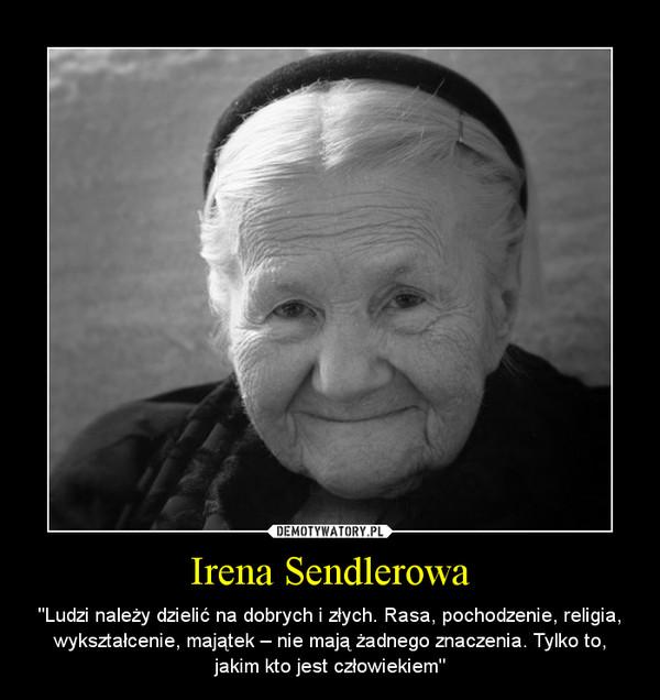 """Irena Sendlerowa – """"Ludzi należy dzielić na dobrych i złych. Rasa, pochodzenie, religia, wykształcenie, majątek – nie mają żadnego znaczenia. Tylko to, jakim kto jest człowiekiem"""""""