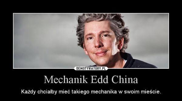 Mechanik Edd China – Każdy chciałby mieć takiego mechanika w swoim mieście.