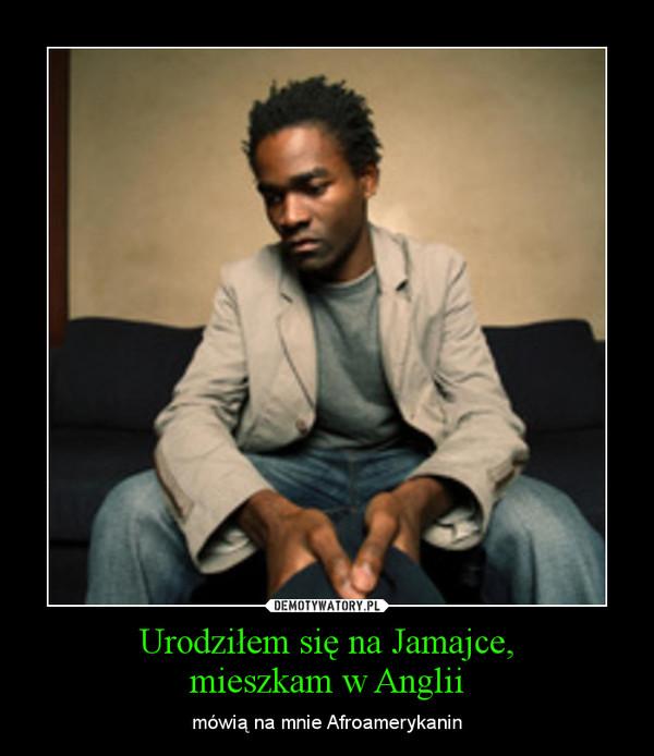 Urodziłem się na Jamajce,mieszkam w Anglii – mówią na mnie Afroamerykanin