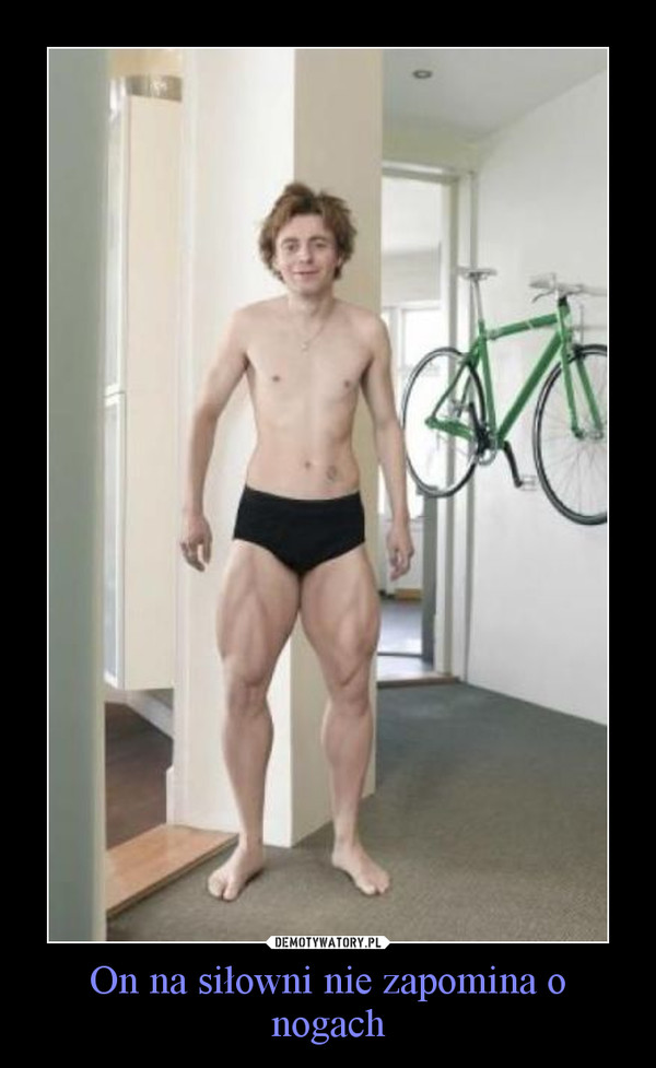On na siłowni nie zapomina o nogach –
