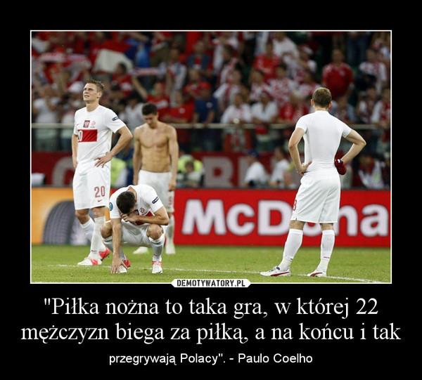 """""""Piłka nożna to taka gra, w której 22 mężczyzn biega za piłką, a na końcu i tak – przegrywają Polacy"""". - Paulo Coelho"""