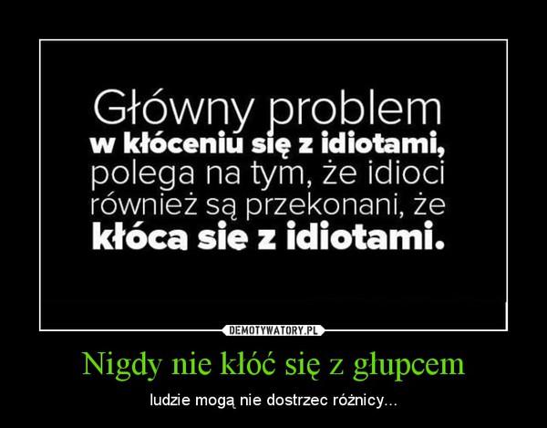 Nigdy nie kłóć się z głupcem – ludzie mogą nie dostrzec różnicy...