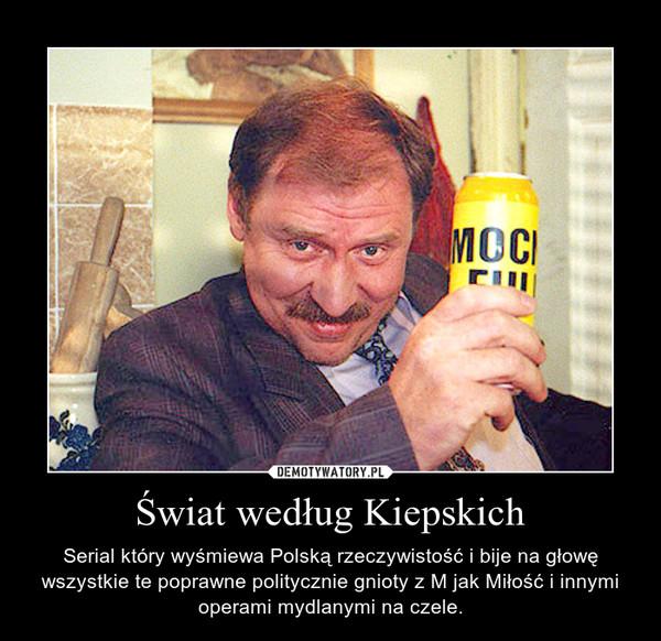 Świat według Kiepskich – Serial który wyśmiewa Polską rzeczywistość i bije na głowę wszystkie te poprawne politycznie gnioty z M jak Miłość i innymi operami mydlanymi na czele.