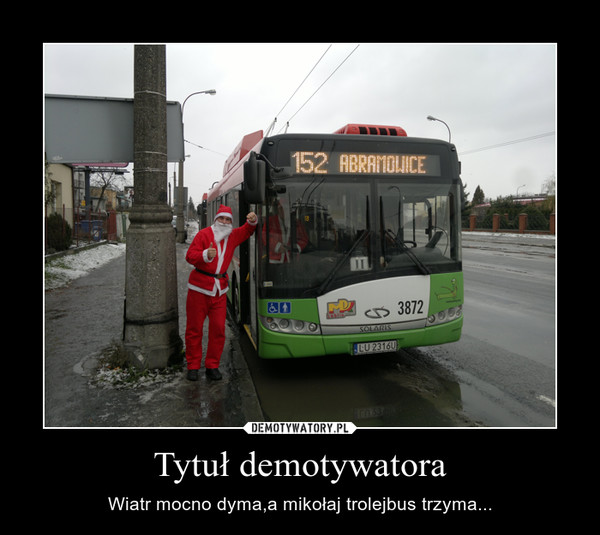 Tytuł demotywatora – Wiatr mocno dyma,a mikołaj trolejbus trzyma...
