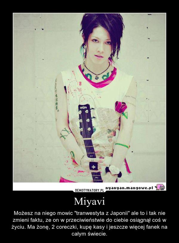 """Miyavi – Możesz na niego mowic """"tranwestyta z Japonii"""" ale to i tak nie zmieni faktu, ze on w przeciwieństwie do ciebie osiągnął coś w życiu. Ma żonę, 2 coreczki, kupę kasy i jeszcze więcej fanek na całym świecie."""