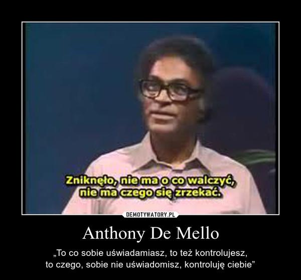 """Anthony De Mello – """"To co sobie uświadamiasz, to też kontrolujesz,\nto czego, sobie nie uświadomisz, kontroluję ciebie"""""""
