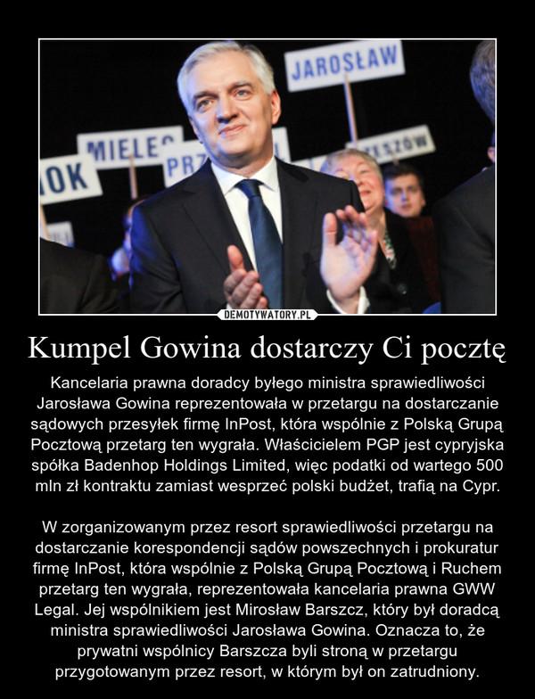 Kumpel Gowina dostarczy Ci pocztę – Kancelaria prawna doradcy byłego ministra sprawiedliwości Jarosława Gowina reprezentowała w przetargu na dostarczanie sądowych przesyłek firmę InPost, która wspólnie z Polską Grupą Pocztową przetarg ten wygrała. Właścicielem PGP jest cypryjska spółka Badenhop Holdings Limited, więc podatki od wartego 500 mln zł kontraktu zamiast wesprzeć polski budżet, trafią na Cypr.W zorganizowanym przez resort sprawiedliwości przetargu na dostarczanie korespondencji sądów powszechnych i prokuratur firmę InPost, która wspólnie z Polską Grupą Pocztową i Ruchem przetarg ten wygrała, reprezentowała kancelaria prawna GWW Legal. Jej wspólnikiem jest Mirosław Barszcz, który był doradcą ministra sprawiedliwości Jarosława Gowina. Oznacza to, że prywatni wspólnicy Barszcza byli stroną w przetargu przygotowanym przez resort, w którym był on zatrudniony.