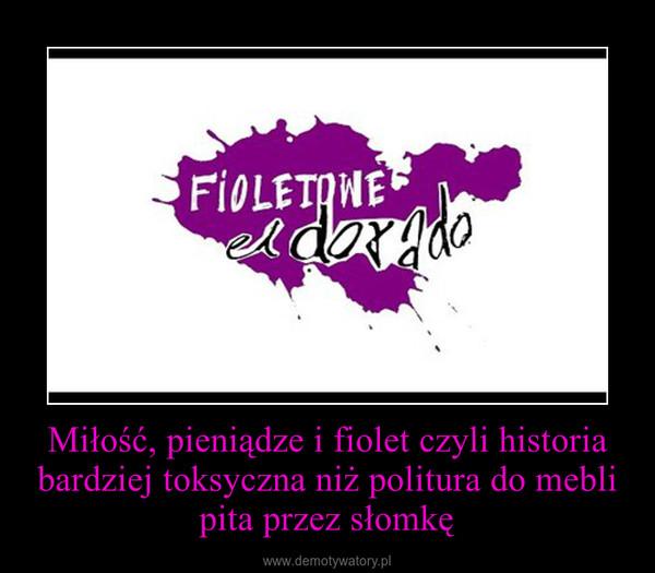 Miłość, pieniądze i fiolet czyli historia bardziej toksyczna niż politura do mebli pita przez słomkę –