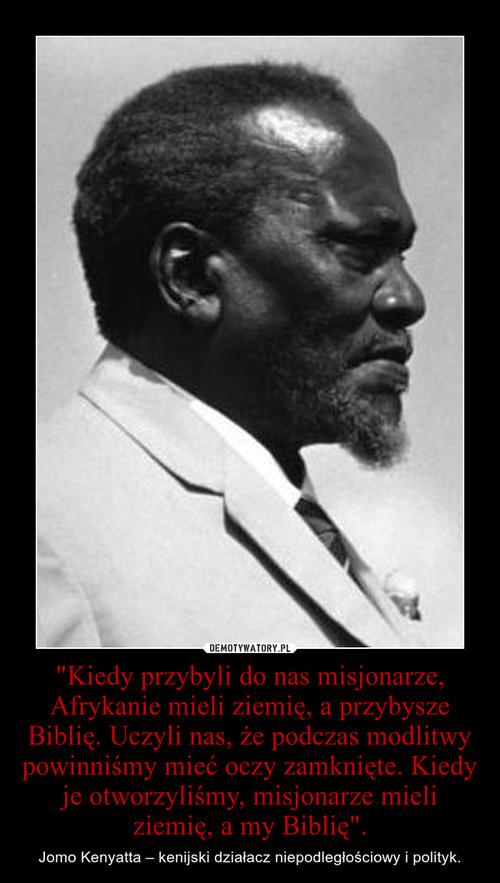 """""""Kiedy przybyli do nas misjonarze, Afrykanie mieli ziemię, a przybysze Biblię. Uczyli nas, że podczas modlitwy powinniśmy mieć oczy zamknięte. Kiedy je otworzyliśmy, misjonarze mieli ziemię, a my Biblię""""."""