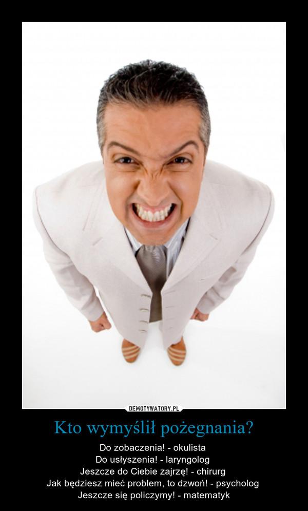 Kto wymyślił pożegnania? – Do zobaczenia! - okulista Do usłyszenia! - laryngolog Jeszcze do Ciebie zajrzę! - chirurg Jak będziesz mieć problem, to dzwoń! - psycholog Jeszcze się policzymy! - matematyk