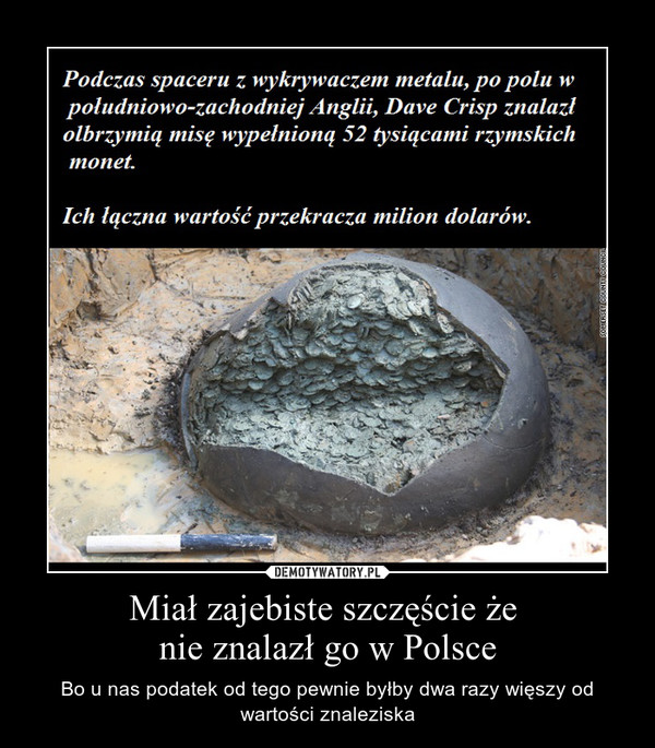 Miał zajebiste szczęście że nie znalazł go w Polsce – Bo u nas podatek od tego pewnie byłby dwa razy więszy od wartości znaleziska