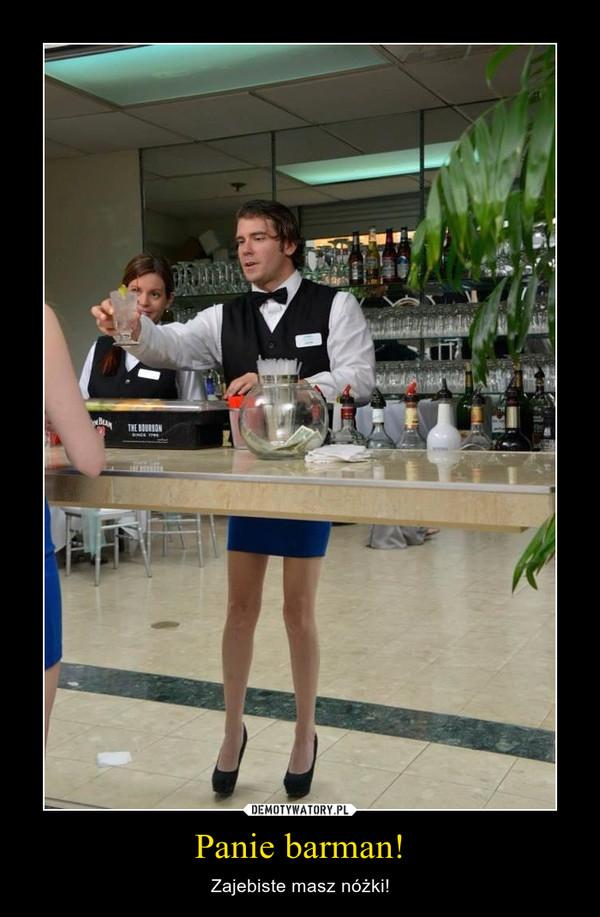 Panie barman! – Zajebiste masz nóżki!