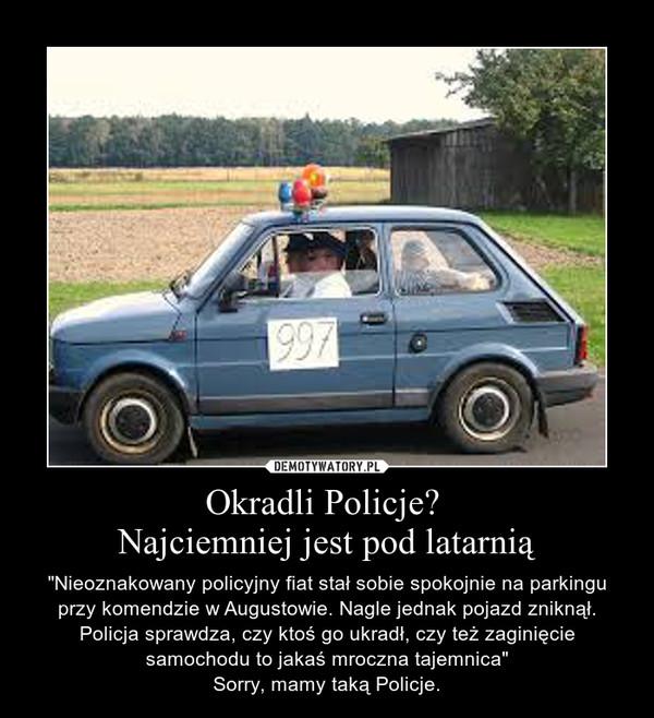 """Okradli Policje? Najciemniej jest pod latarnią – """"Nieoznakowany policyjny fiat stał sobie spokojnie na parkingu przy komendzie w Augustowie. Nagle jednak pojazd zniknął. Policja sprawdza, czy ktoś go ukradł, czy też zaginięcie samochodu to jakaś mroczna tajemnica""""\nSorry, mamy taką Policje."""
