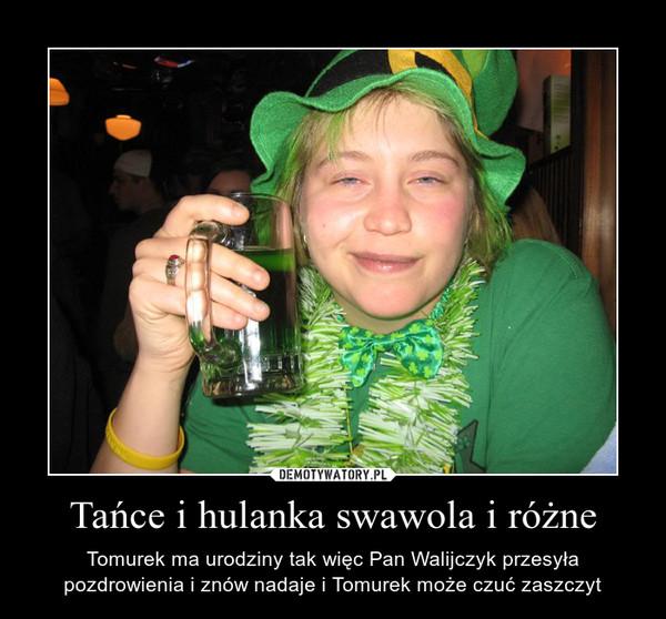 Tańce i hulanka swawola i różne – Tomurek ma urodziny tak więc Pan Walijczyk przesyła pozdrowienia i znów nadaje i Tomurek może czuć zaszczyt
