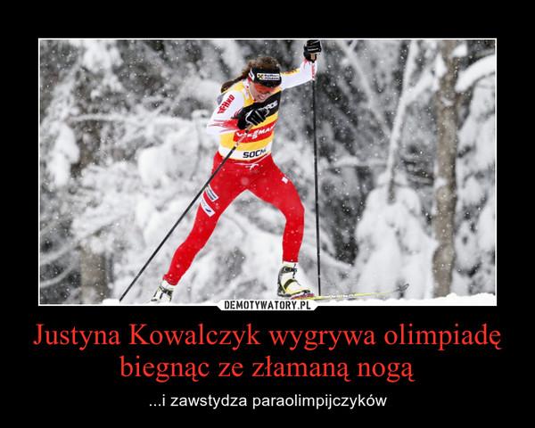 Justyna Kowalczyk wygrywa olimpiadę biegnąc ze złamaną nogą – ...i zawstydza paraolimpijczyków