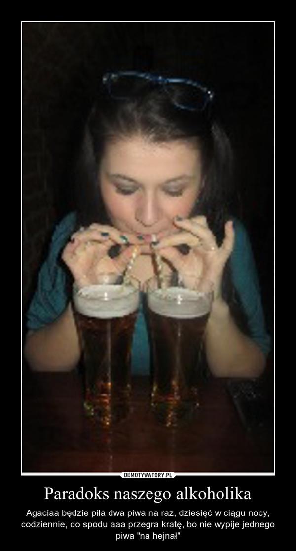 """Paradoks naszego alkoholika – Agaciaa będzie piła dwa piwa na raz, dziesięć w ciągu nocy, codziennie, do spodu aaa przegra kratę, bo nie wypije jednego piwa """"na hejnał"""""""