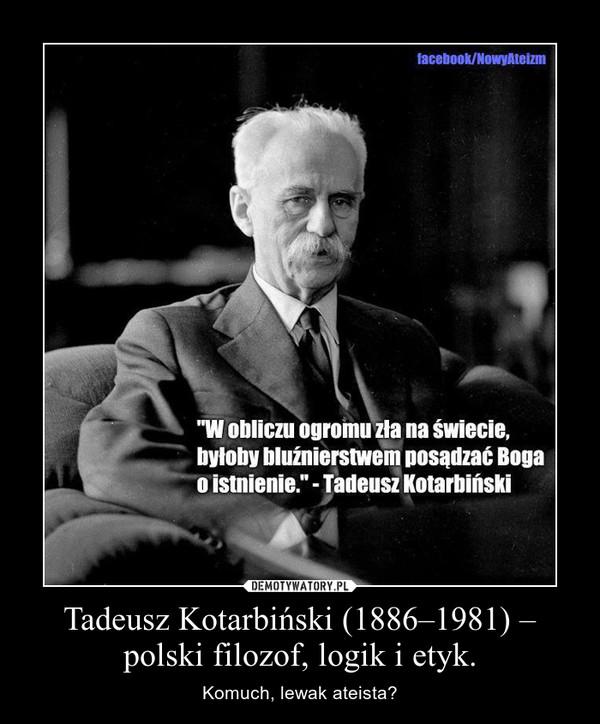 Tadeusz Kotarbiński (1886–1981) – polski filozof, logik i etyk. – Komuch, lewak ateista?