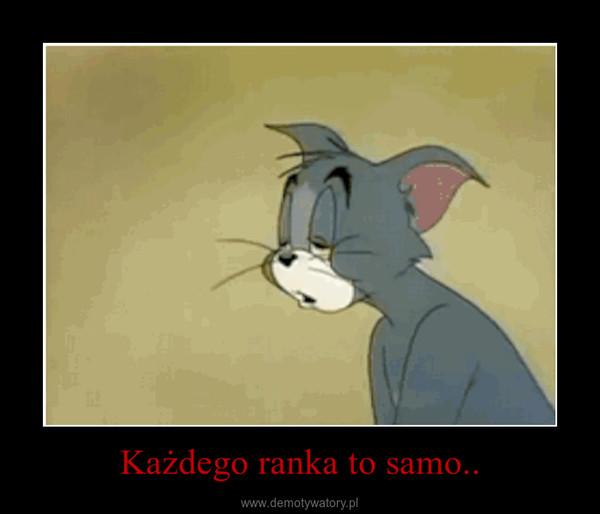 Każdego ranka to samo.. –