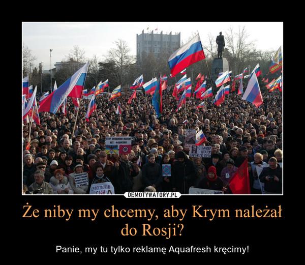 Że niby my chcemy, aby Krym należał do Rosji? – Panie, my tu tylko reklamę Aquafresh kręcimy!