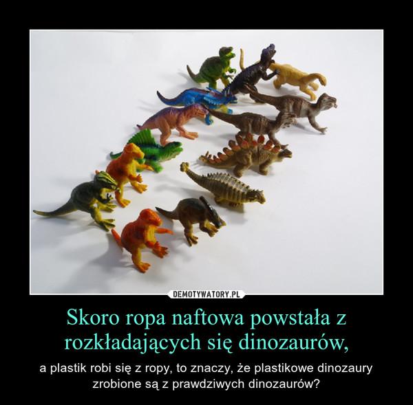 Skoro ropa naftowa powstała z rozkładających się dinozaurów, – a plastik robi się z ropy, to znaczy, że plastikowe dinozaury zrobione są z prawdziwych dinozaurów?