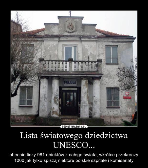 Lista światowego dziedzictwa UNESCO... – obecnie liczy 981 obiektów z całego świata, wkrótce przekroczy 1000 jak tylko spiszą niektóre polskie szpitale i komisariaty