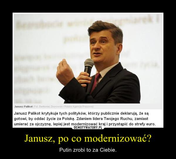 Janusz, po co modernizować? – Putin zrobi to za Ciebie.