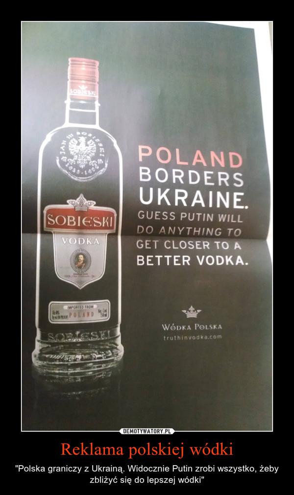 """Reklama polskiej wódki – """"Polska graniczy z Ukrainą. Widocznie Putin zrobi wszystko, żeby zbliżyć się do lepszej wódki"""""""