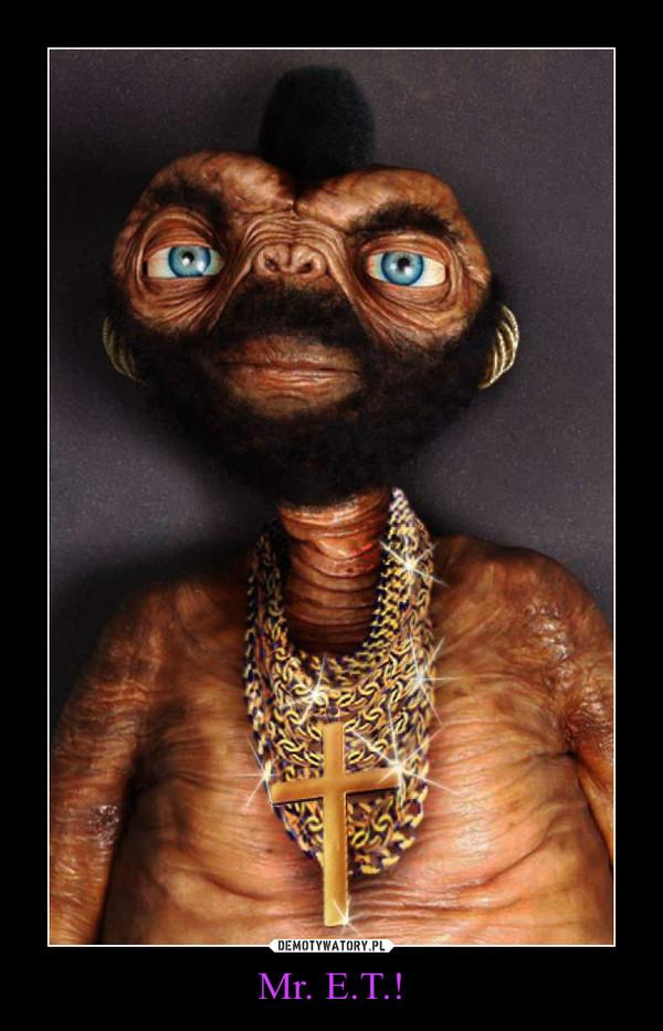 Mr. E.T.! –