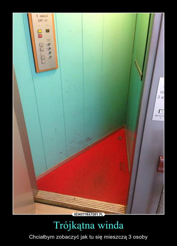 Trójkątna winda – Chciałbym zobaczyć jak tu się mieszczą 3 osoby