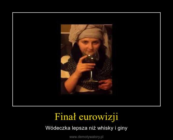 Finał eurowizji – Wódeczka lepsza niż whisky i giny
