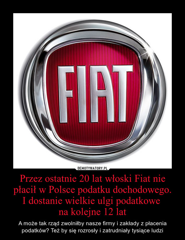 Przez ostatnie 20 lat włoski Fiat nie płacił w Polsce podatku dochodowego.I dostanie wielkie ulgi podatkowe na kolejne 12 lat – A może tak rząd zwolniłby nasze firmy i zakłady z płacenia podatków? Też by się rozrosły i zatrudniały tysiące ludzi