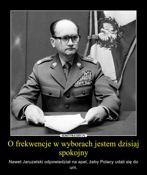 O frekwencje w wyborach jestem dzisiaj spokojny – Nawet Jaruzelski odpowiedział na apel, żeby Polacy udali się do urn.