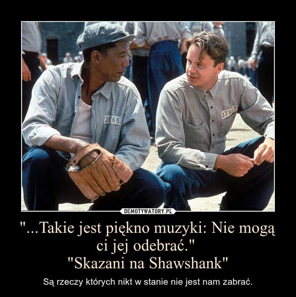 """""""...Takie jest piękno muzyki: Nie mogą ci jej odebrać."""" """"Skazani na Shawshank"""" – Są rzeczy których nikt w stanie nie jest nam zabrać."""