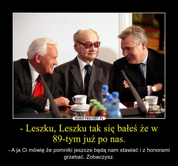 - Leszku, Leszku tak się bałeś że w 89-tym już po nas. – - A ja Ci mówię że pomniki jeszcze będą nam stawiać i z honorami grzebać. Zobaczysz.