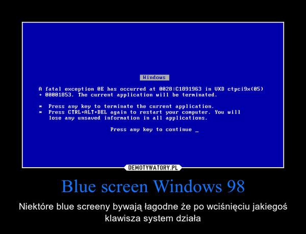 Blue screen Windows 98 – Niektóre blue screeny bywają łagodne że po wciśnięciu jakiegoś klawisza system działa