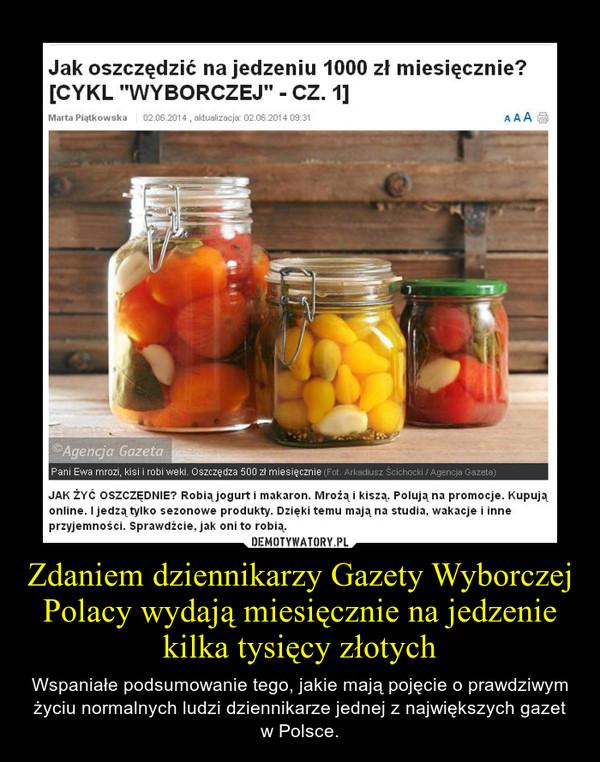 Zdaniem dziennikarzy Gazety Wyborczej Polacy wydają miesięcznie na jedzenie kilka tysięcy złotych – Wspaniałe podsumowanie tego, jakie mają pojęcie o prawdziwym życiu normalnych ludzi dziennikarze jednej z największych gazet w Polsce.