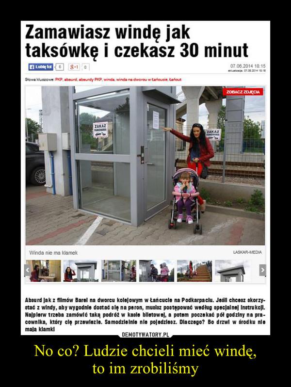 No co? Ludzie chcieli mieć windę,to im zrobiliśmy –
