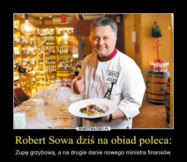 Robert Sowa dziś na obiad poleca: – Zupę grzybową, a na drugie danie nowego ministra finansów.
