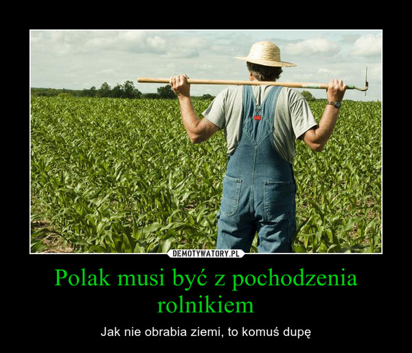 Polak musi być z pochodzenia rolnikiem – Jak nie obrabia ziemi, to komuś dupę