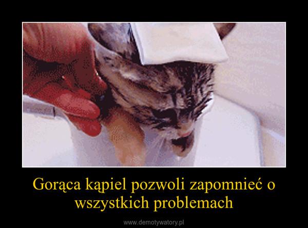 Gorąca kąpiel pozwoli zapomnieć o wszystkich problemach –